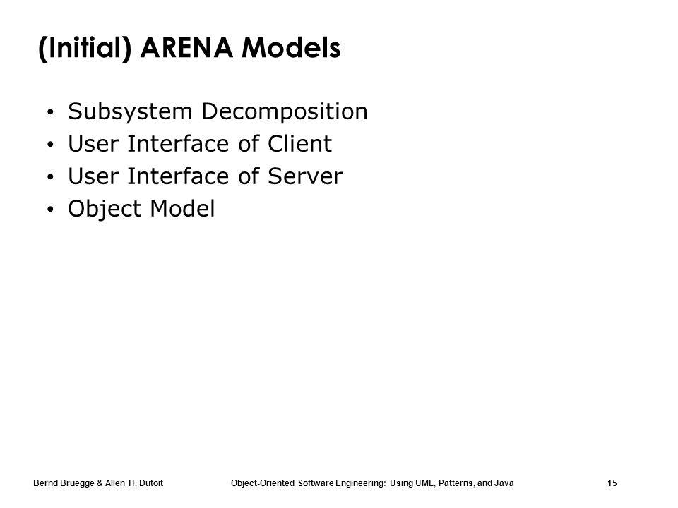 Bernd Bruegge & Allen H. Dutoit Object-Oriented Software Engineering: Using UML, Patterns, and Java 15 (Initial) ARENA Models Subsystem Decomposition