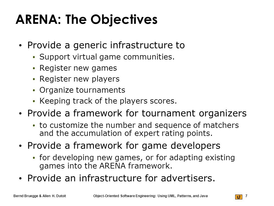 Bernd Bruegge & Allen H. Dutoit Object-Oriented Software Engineering: Using UML, Patterns, and Java 7 ARENA: The Objectives Provide a generic infrastr