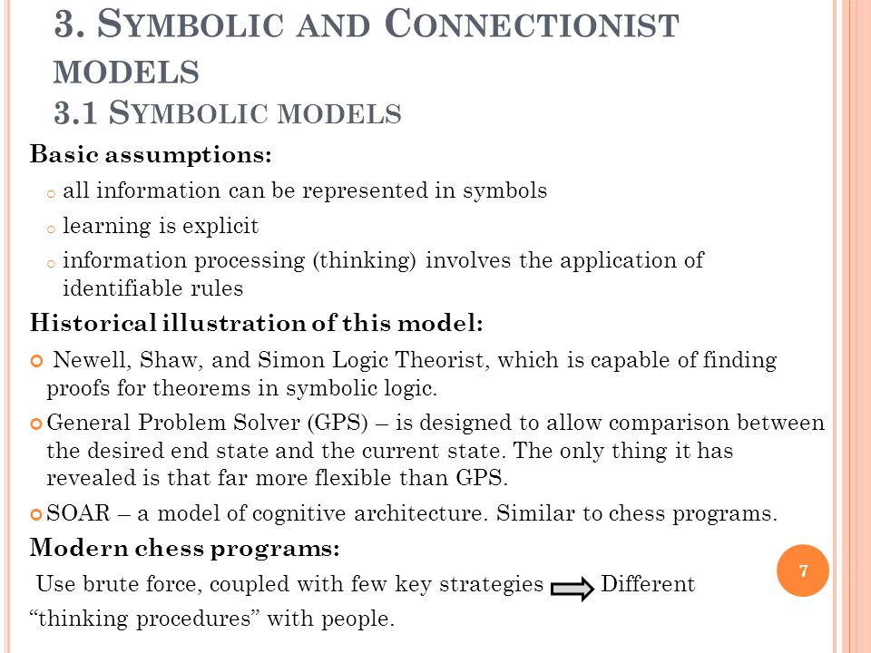3. S YMBOLIC AND C ONNECTIONIST MODELS 3.1 S YMBOLIC MODELS Basic assumptions: o all information can be represented in symbols o learning is explicit