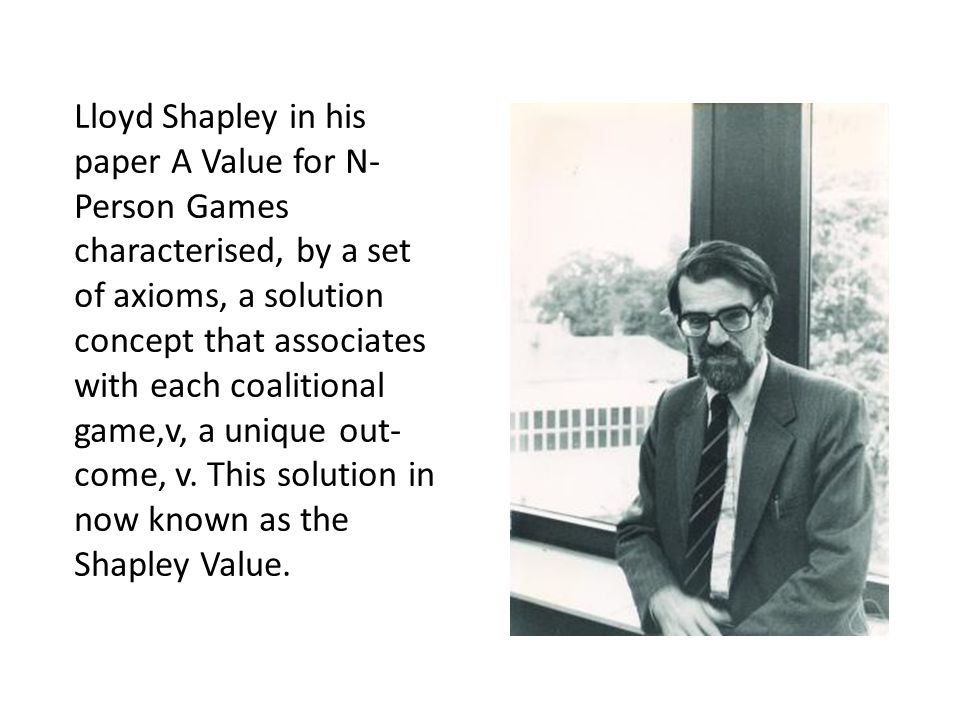 Lloyd Shapley in his paper A Value for N- Person Games characterised, by a set of axioms, a solution concept that associates with each coalitional game,v, a unique out- come, v.