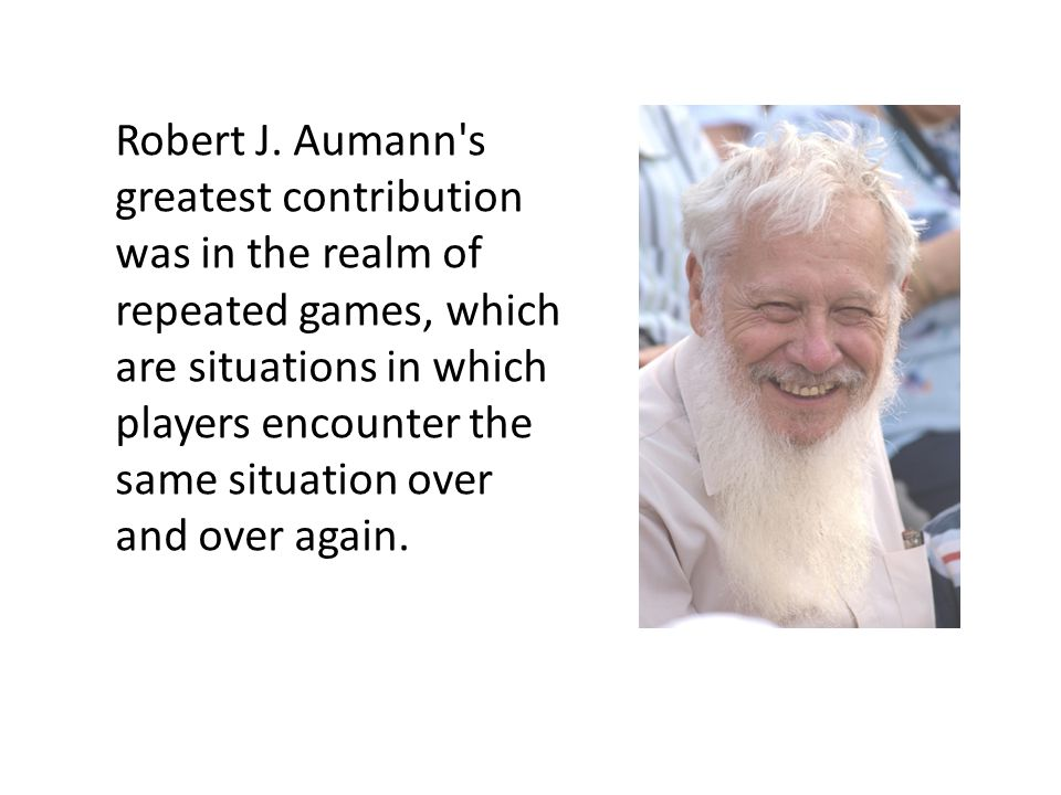Robert J. Aumann's greatest contribution was in the realm of repeated games, which are situations in which players encounter the same situation over a