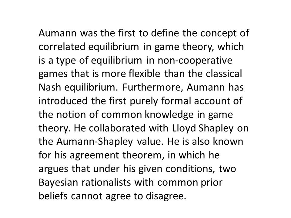 Aumann was the first to define the concept of correlated equilibrium in game theory, which is a type of equilibrium in non-cooperative games that is more flexible than the classical Nash equilibrium.