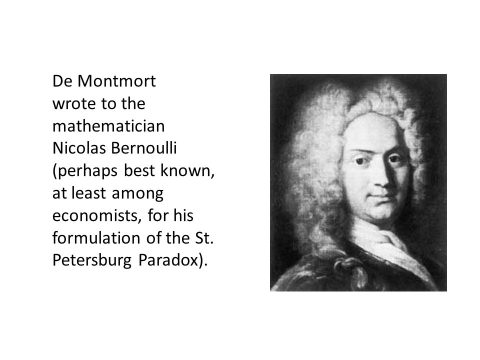 De Montmort wrote to the mathematician Nicolas Bernoulli (perhaps best known, at least among economists, for his formulation of the St. Petersburg Par