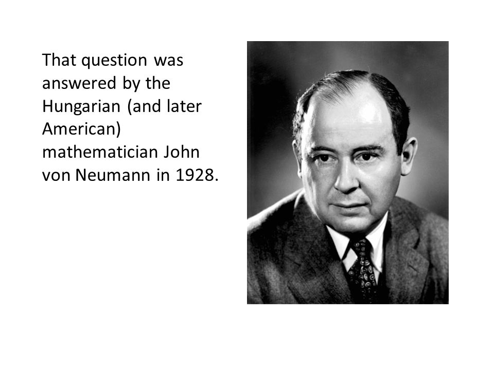 That question was answered by the Hungarian (and later American) mathematician John von Neumann in 1928.