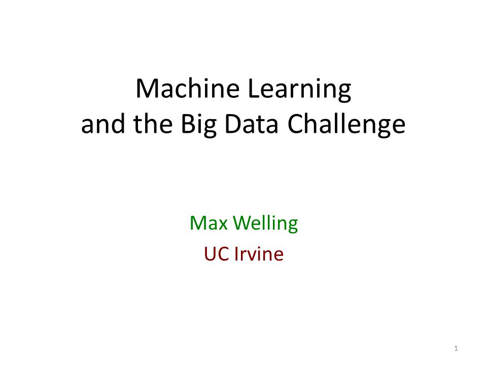 Machine Learning and the Big Data Challenge Max Welling UC Irvine 1