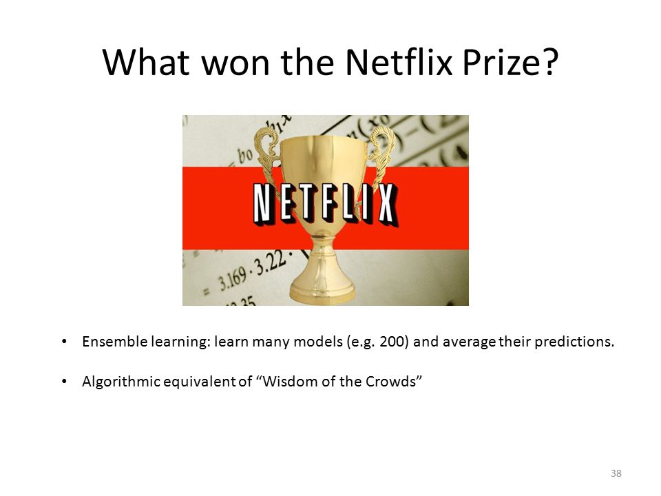 """What won the Netflix Prize? Ensemble learning: learn many models (e.g. 200) and average their predictions. Algorithmic equivalent of """"Wisdom of the Cr"""