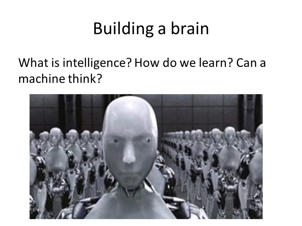 Building a brain What is intelligence How do we learn Can a machine think