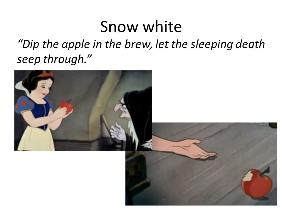Snow white Dip the apple in the brew, let the sleeping death seep through.