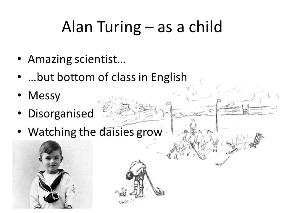Alan Turing – as a child Amazing scientist… …but bottom of class in English Messy Disorganised Watching the daisies grow