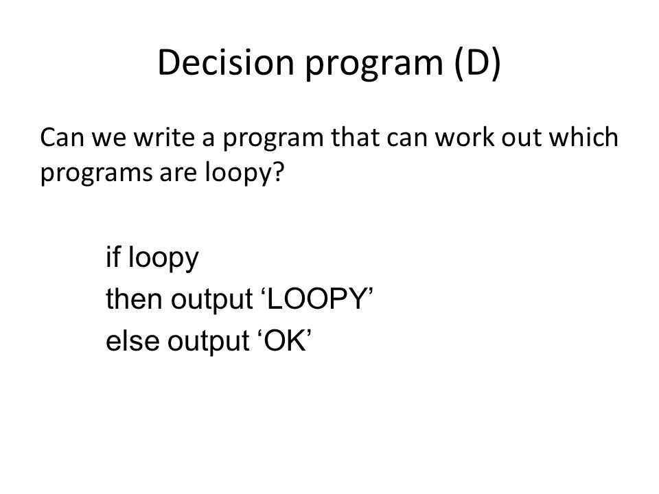 Decision program (D) Can we write a program that can work out which programs are loopy.