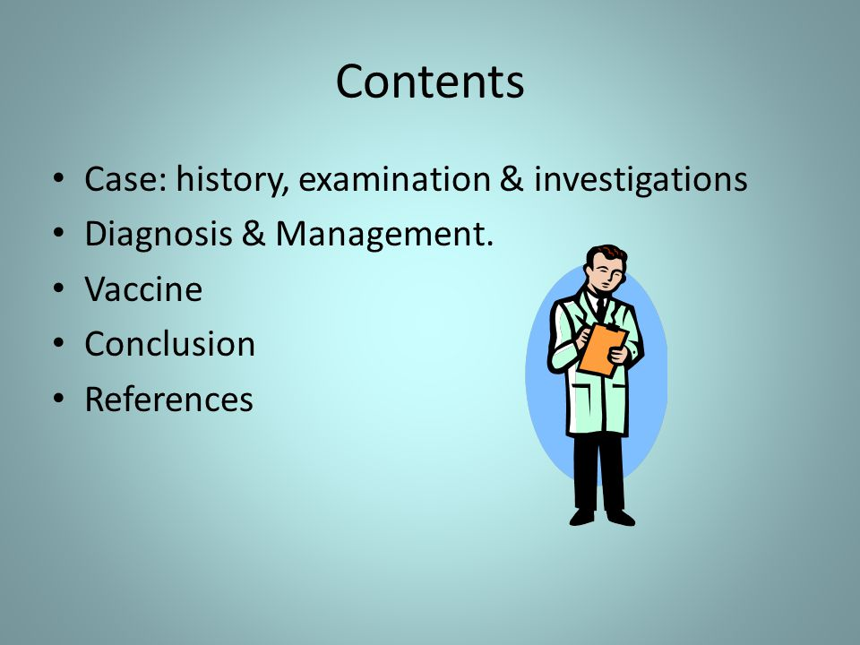 Contents Case: history, examination & investigations Diagnosis & Management. Vaccine Conclusion References