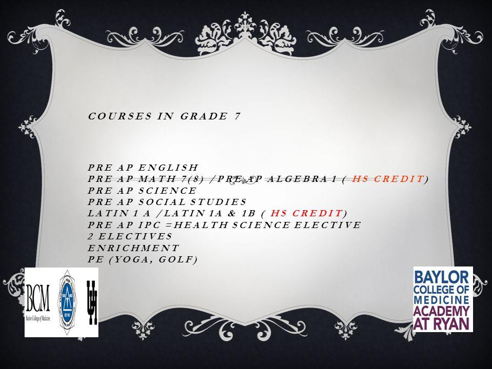 COURSES IN GRADE 7 PRE AP ENGLISH PRE AP MATH 7(8) /PRE AP ALGEBRA 1 ( HS CREDIT) PRE AP SCIENCE PRE AP SOCIAL STUDIES LATIN 1 A /LATIN 1A & 1B ( HS CREDIT) PRE AP IPC =HEALTH SCIENCE ELECTIVE 2 ELECTIVES ENRICHMENT PE (YOGA, GOLF)