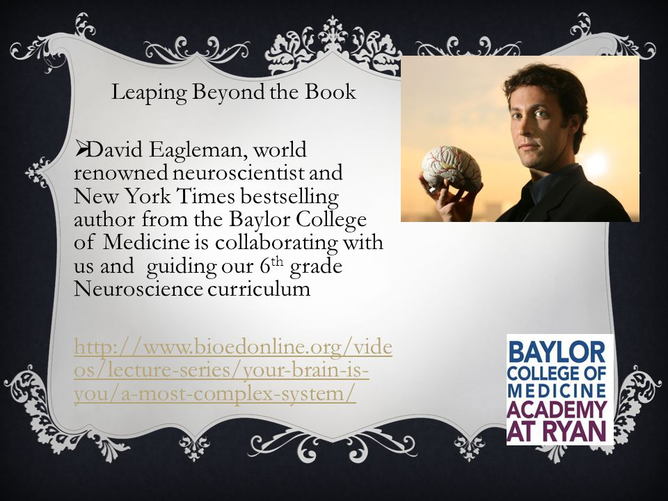 Leaping Beyond the Book  David Eagleman, world renowned neuroscientist and New York Times bestselling author from the Baylor College of Medicine is collaborating with us and guiding our 6 th grade Neuroscience curriculum http://www.bioedonline.org/vide os/lecture-series/your-brain-is- you/a-most-complex-system/