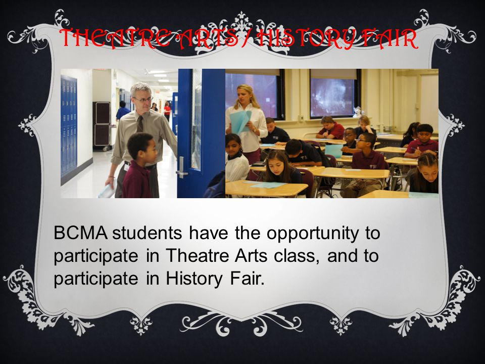 THEATRE ARTS / HISTORY FAIR BCMA students have the opportunity to participate in Theatre Arts class, and to participate in History Fair.