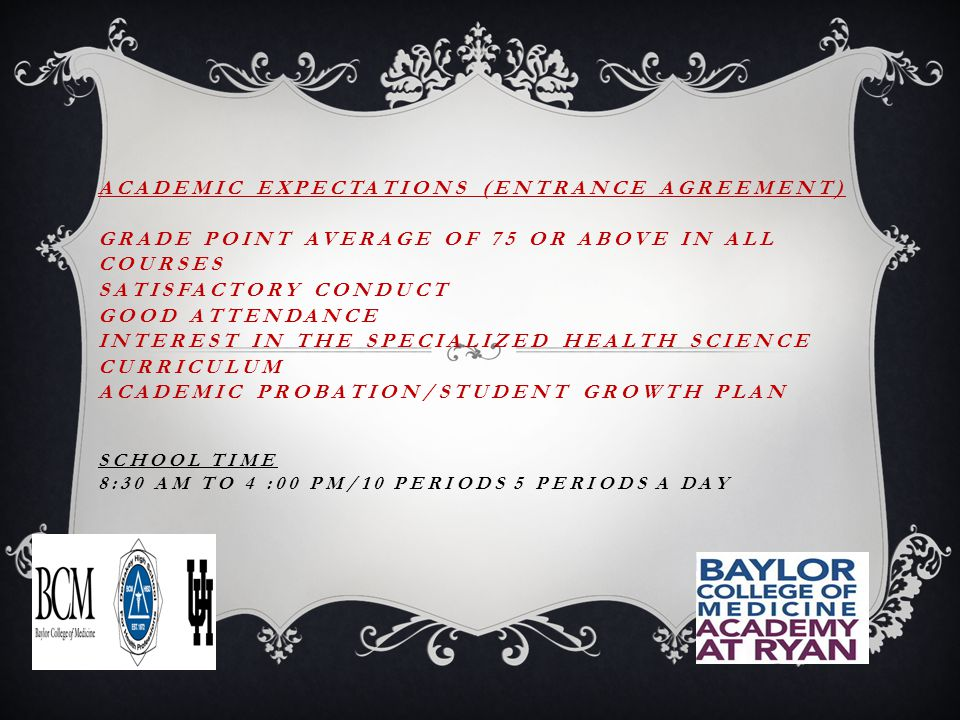 ACADEMIC EXPECTATIONS (ENTRANCE AGREEMENT) GRADE POINT AVERAGE OF 75 OR ABOVE IN ALL COURSES SATISFACTORY CONDUCT GOOD ATTENDANCE INTEREST IN THE SPECIALIZED HEALTH SCIENCE CURRICULUM ACADEMIC PROBATION/STUDENT GROWTH PLAN SCHOOL TIME 8:30 AM TO 4 :00 PM/10 PERIODS 5 PERIODS A DAY