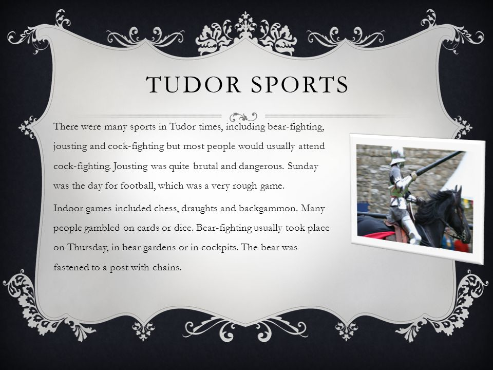 TUDOR SPORTS There were many sports in Tudor times, including bear-fighting, jousting and cock-fighting but most people would usually attend cock-fighting.