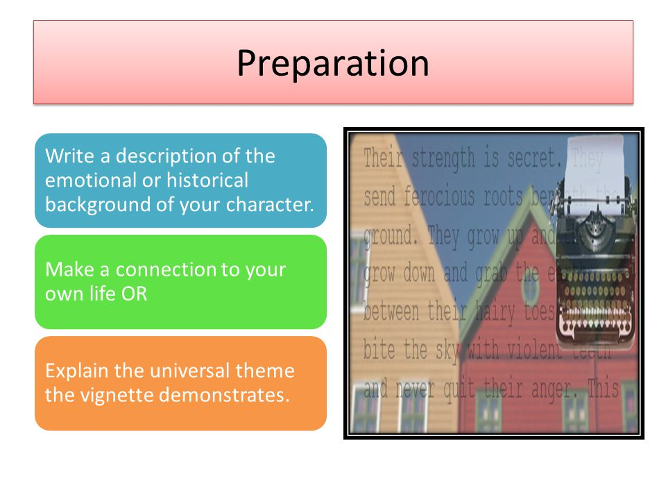 Preparation Write a description of the emotional or historical background of your character. Make a connection to your own life OR Explain the univers