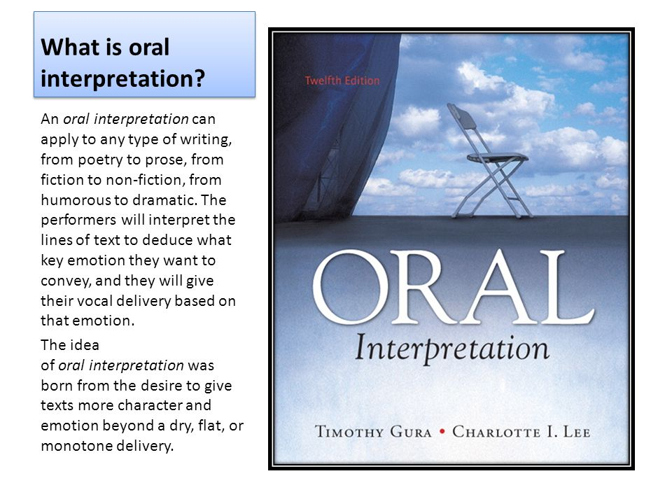 What is oral interpretation? An oral interpretation can apply to any type of writing, from poetry to prose, from fiction to non-fiction, from humorous