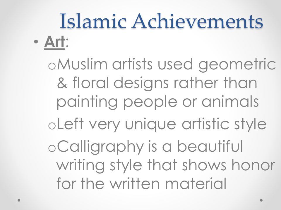 Islamic Achievements Art : o Muslim artists used geometric & floral designs rather than painting people or animals o Left very unique artistic style o Calligraphy is a beautiful writing style that shows honor for the written material