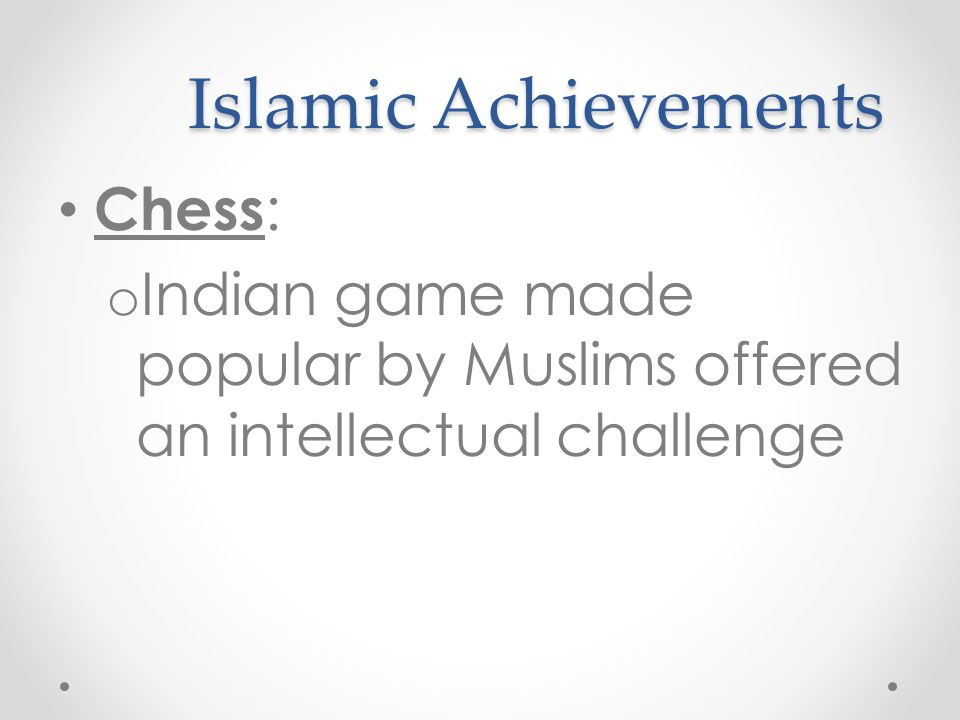 Islamic Achievements Chess : o Indian game made popular by Muslims offered an intellectual challenge