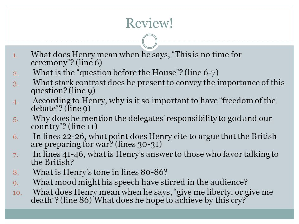 "Review! 1. What does Henry mean when he says, ""This is no time for ceremony""? (line 6) 2. What is the ""question before the House""? (line 6-7) 3. What"