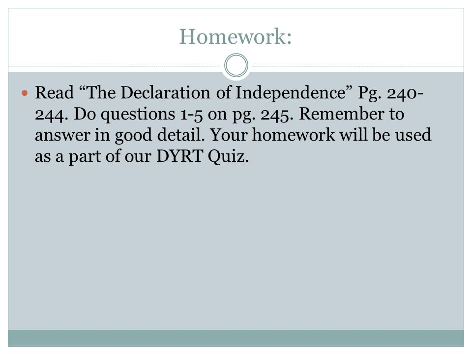 "Homework: Read ""The Declaration of Independence"" Pg. 240- 244. Do questions 1-5 on pg. 245. Remember to answer in good detail. Your homework will be u"