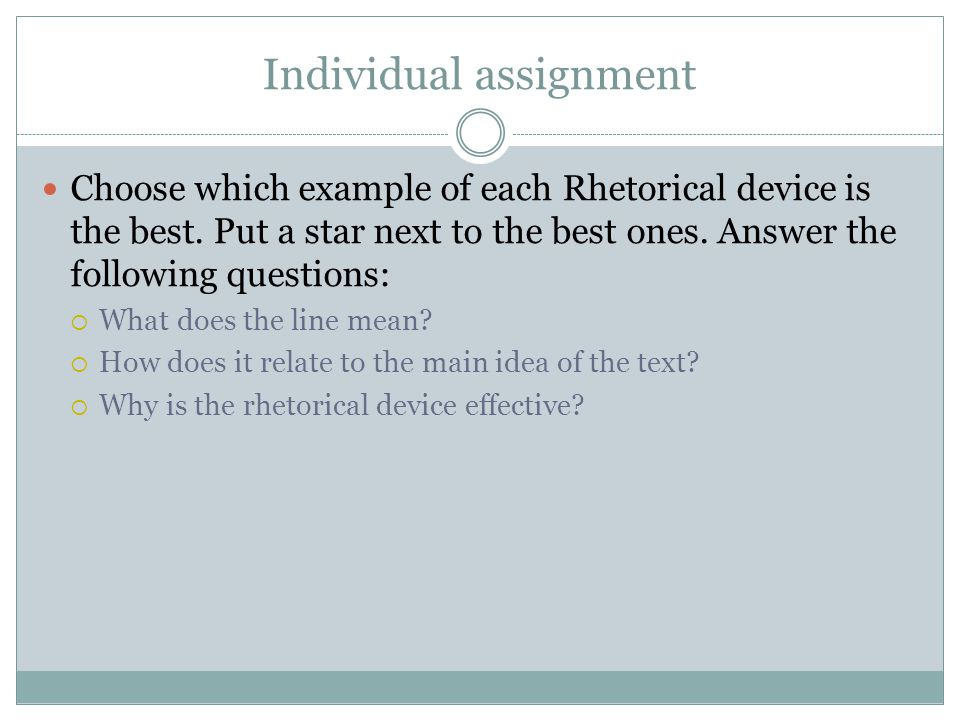 Individual assignment Choose which example of each Rhetorical device is the best. Put a star next to the best ones. Answer the following questions: 