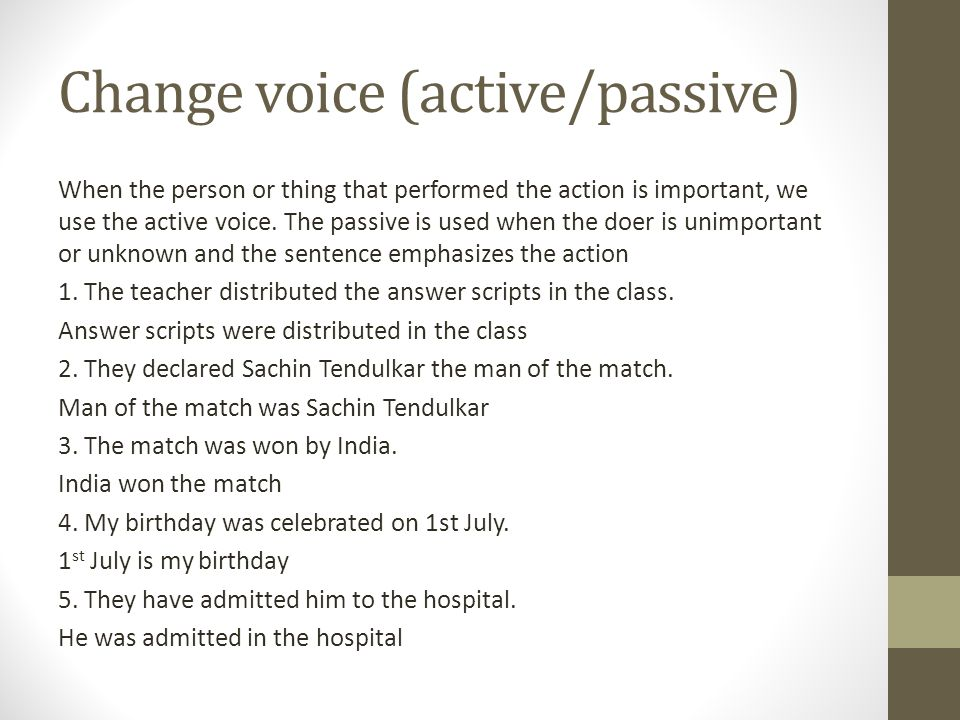 Change voice (active/passive) When the person or thing that performed the action is important, we use the active voice.