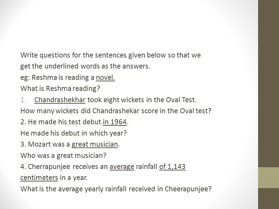 Write questions for the sentences given below so that we get the underlined words as the answers.