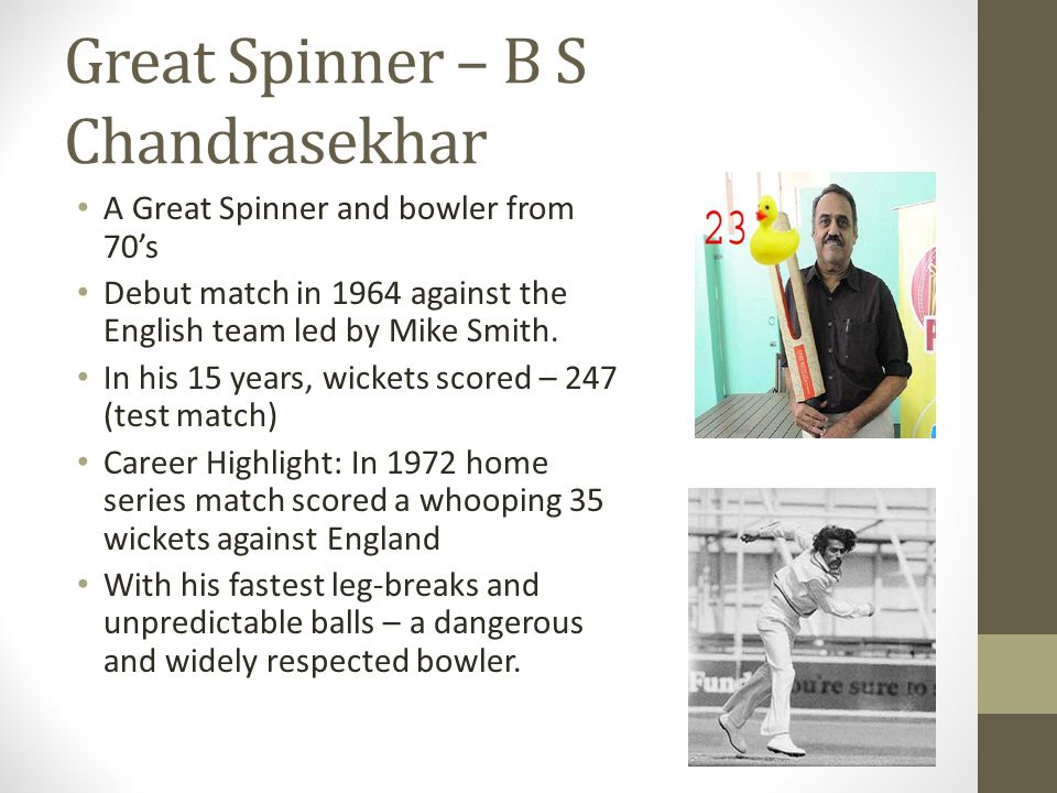 Great Spinner – B S Chandrasekhar A Great Spinner and bowler from 70's Debut match in 1964 against the English team led by Mike Smith.