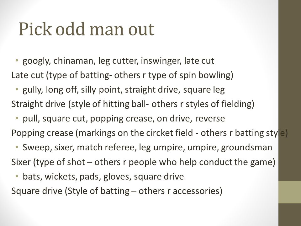 Pick odd man out googly, chinaman, leg cutter, inswinger, late cut Late cut (type of batting- others r type of spin bowling) gully, long off, silly point, straight drive, square leg Straight drive (style of hitting ball- others r styles of fielding) pull, square cut, popping crease, on drive, reverse Popping crease (markings on the circket field - others r batting style) Sweep, sixer, match referee, leg umpire, umpire, groundsman Sixer (type of shot – others r people who help conduct the game) bats, wickets, pads, gloves, square drive Square drive (Style of batting – others r accessories)