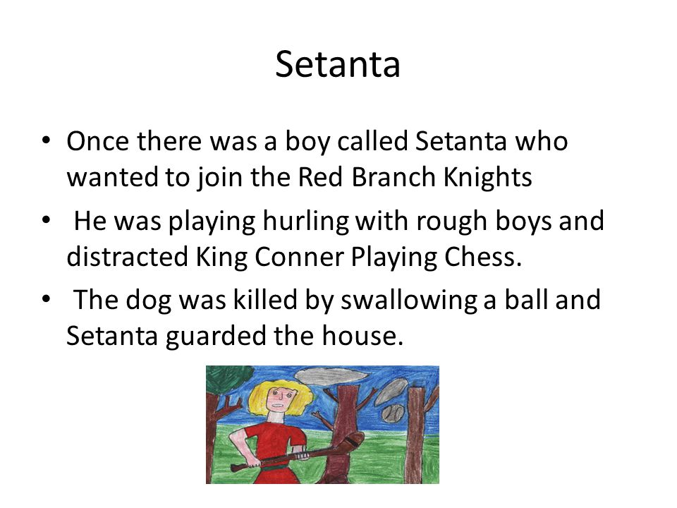 Setanta Once there was a boy called Setanta who wanted to join the Red Branch Knights He was playing hurling with rough boys and distracted King Conner Playing Chess.