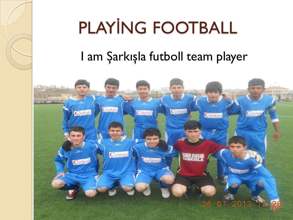 PLAY İ NG FOOTBALL PLAY İ NG FOOTBALL I am Şarkışla futboll team player