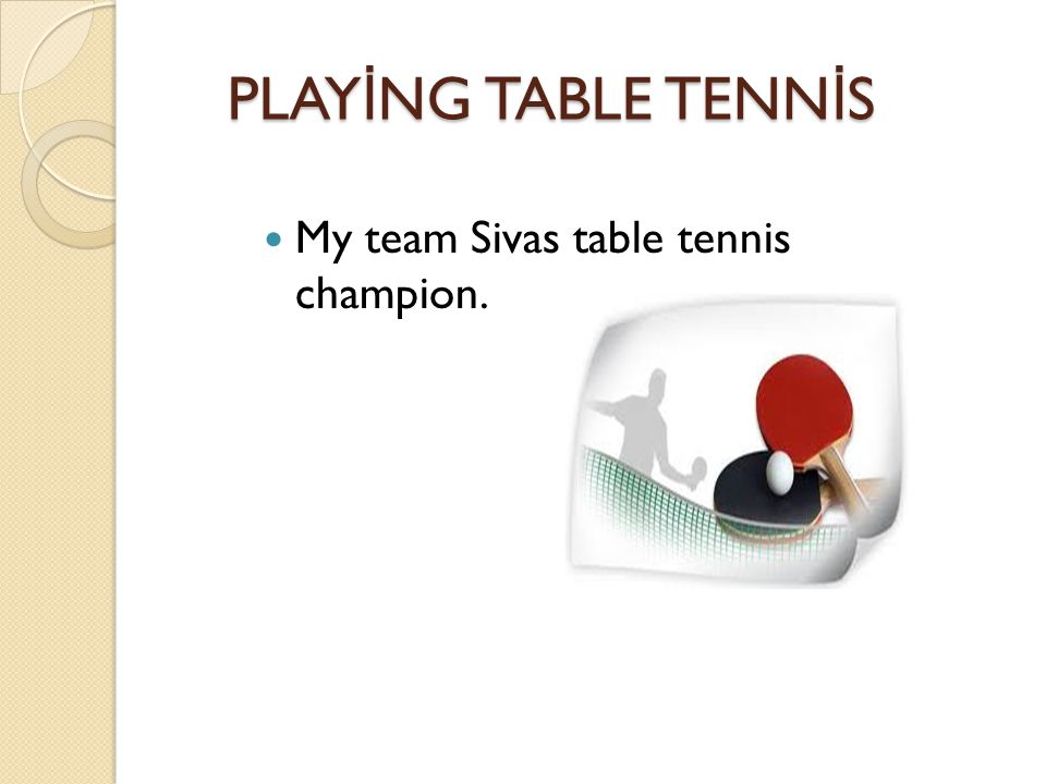 PLAY İ NG TABLE TENN İ S PLAY İ NG TABLE TENN İ S My team Sivas table tennis champion.