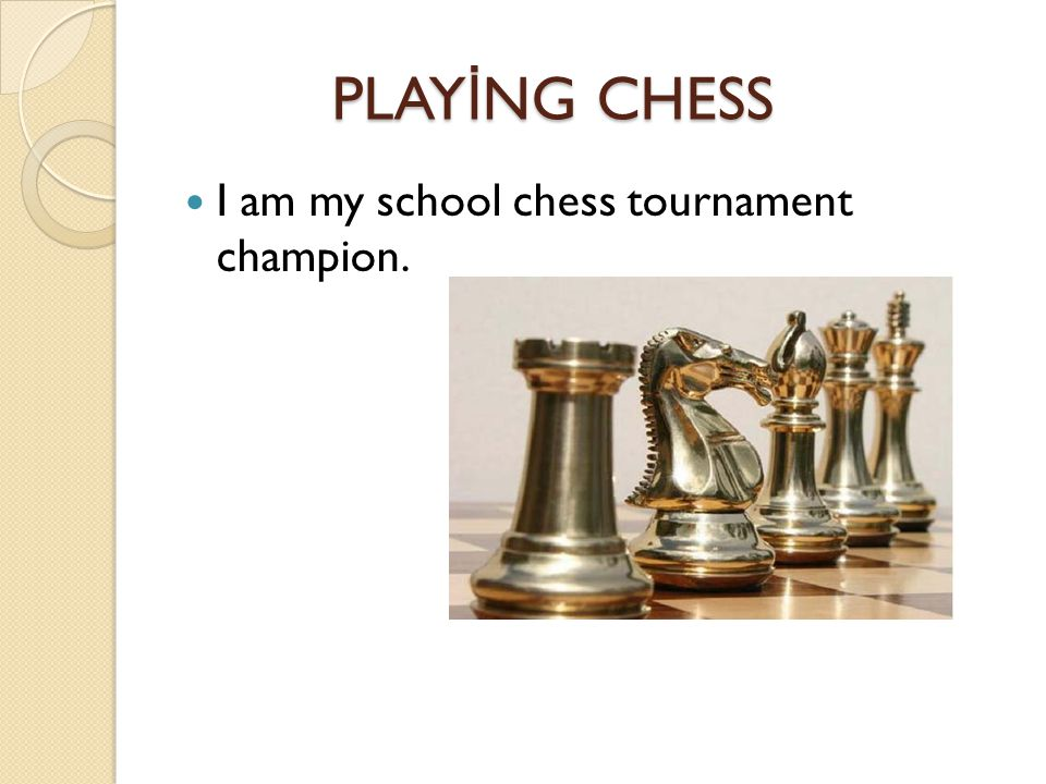 PLAY İ NG CHESS PLAY İ NG CHESS I am my school chess tournament champion.