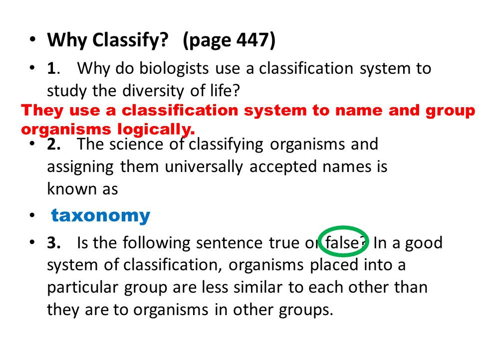 Why Classify? (page 447) 1.Why do biologists use a classification system to study the diversity of life? 2.The science of classifying organisms and as