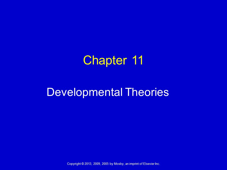 Copyright © 2013, 2009, 2005 by Mosby, an imprint of Elsevier Inc. Chapter 11 Developmental Theories