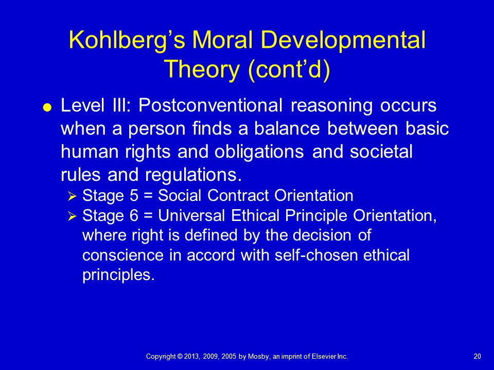 20Copyright © 2013, 2009, 2005 by Mosby, an imprint of Elsevier Inc. Kohlberg's Moral Developmental Theory (cont'd)  Level III: Postconventional reas