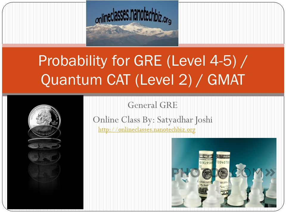 General GRE Online Class By: Satyadhar Joshi Probability for GRE (Level 4-5) / Quantum CAT (Level 2) / GMAT http://onlineclasses.nanotechbiz.org