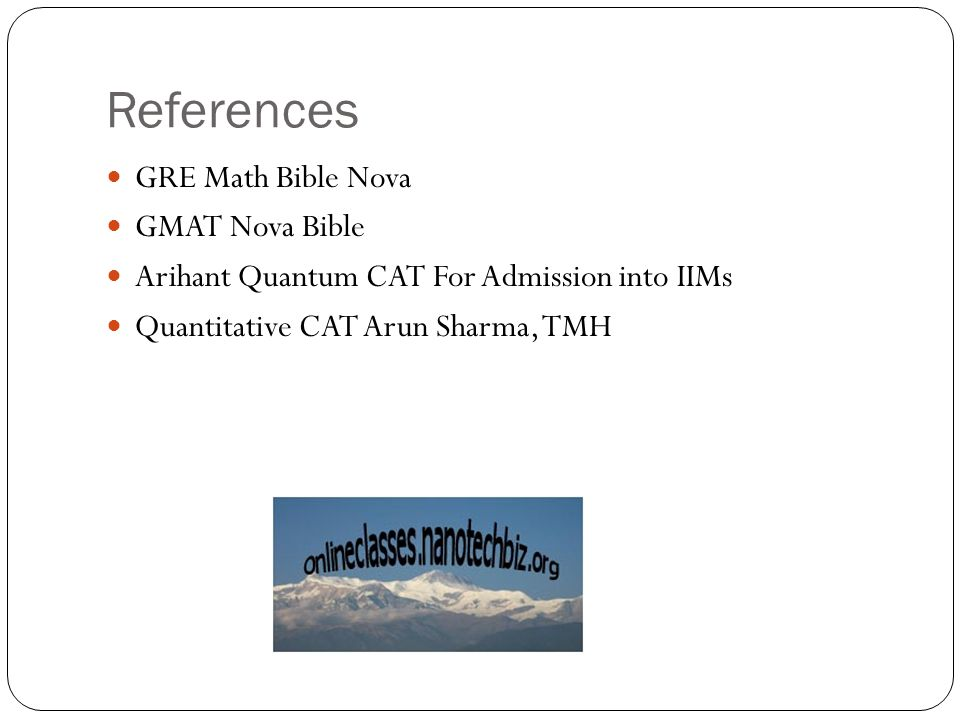 References GRE Math Bible Nova GMAT Nova Bible Arihant Quantum CAT For Admission into IIMs Quantitative CAT Arun Sharma, TMH