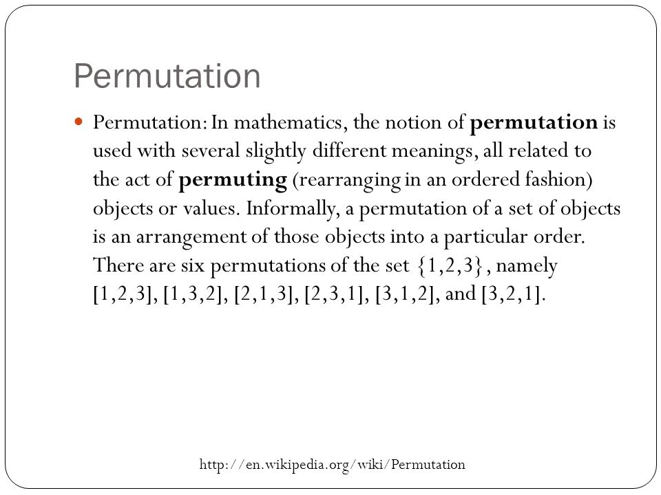 Permutation Permutation: In mathematics, the notion of permutation is used with several slightly different meanings, all related to the act of permuting (rearranging in an ordered fashion) objects or values.