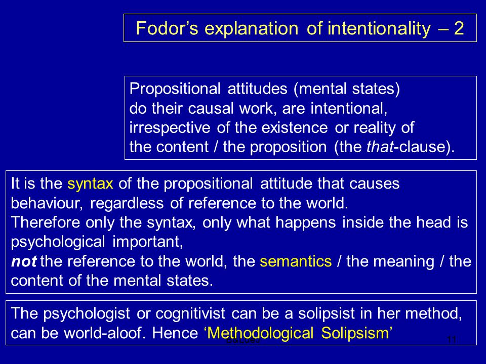 B&LdeJ11 Fodor's explanation of intentionality – 2 Propositional attitudes (mental states) do their causal work, are intentional, irrespective of the existence or reality of the content / the proposition (the that-clause).
