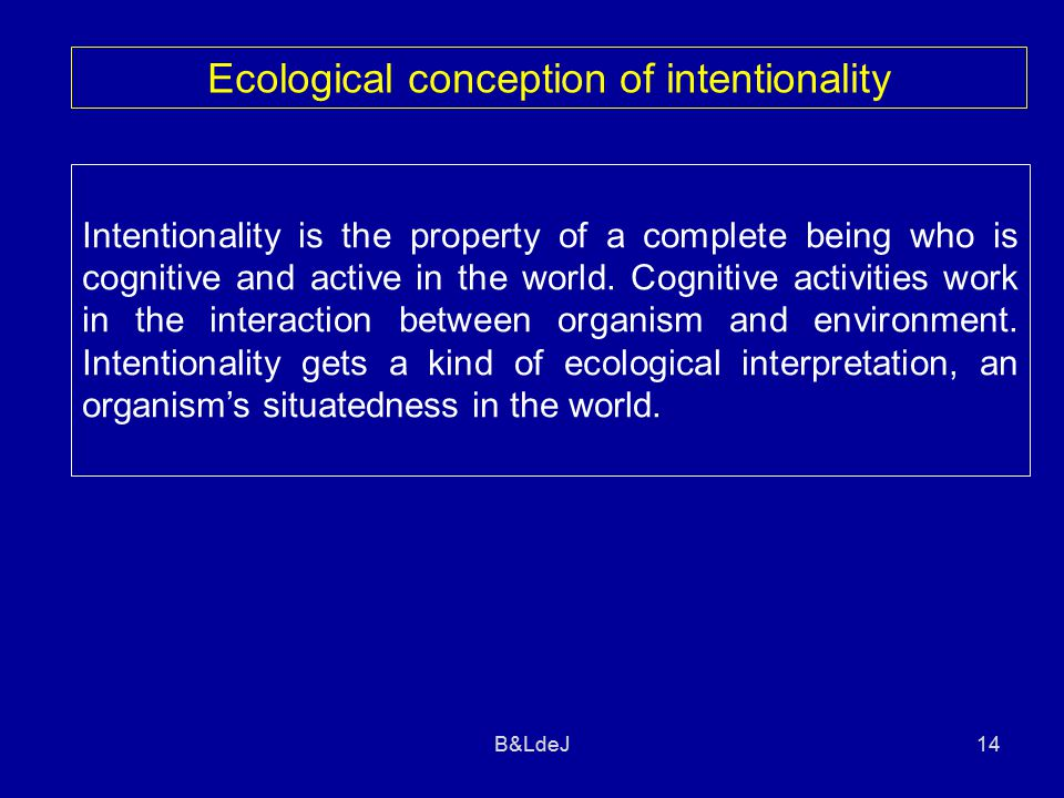 B&LdeJ14 Ecological conception of intentionality Intentionality is the property of a complete being who is cognitive and active in the world.