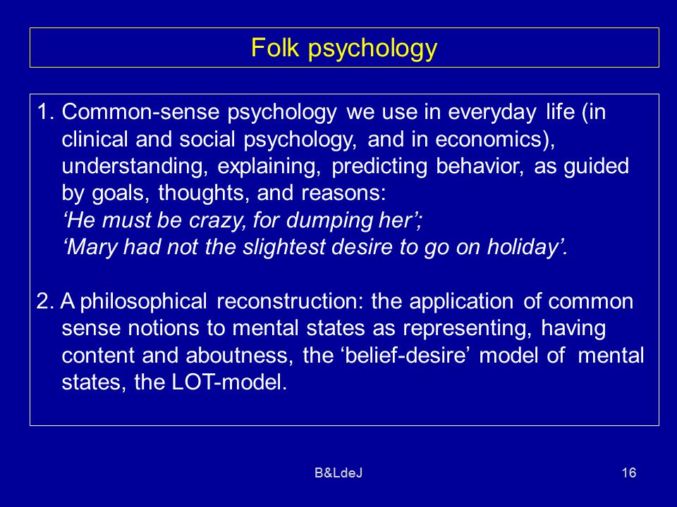 B&LdeJ16 Folk psychology 1.Common-sense psychology we use in everyday life (in clinical and social psychology, and in economics), understanding, expla