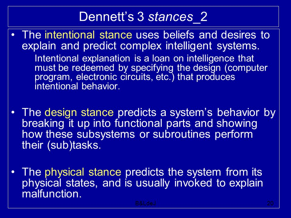 B&LdeJ20 Dennett's 3 stances_2 The intentional stance uses beliefs and desires to explain and predict complex intelligent systems. Intentional explana