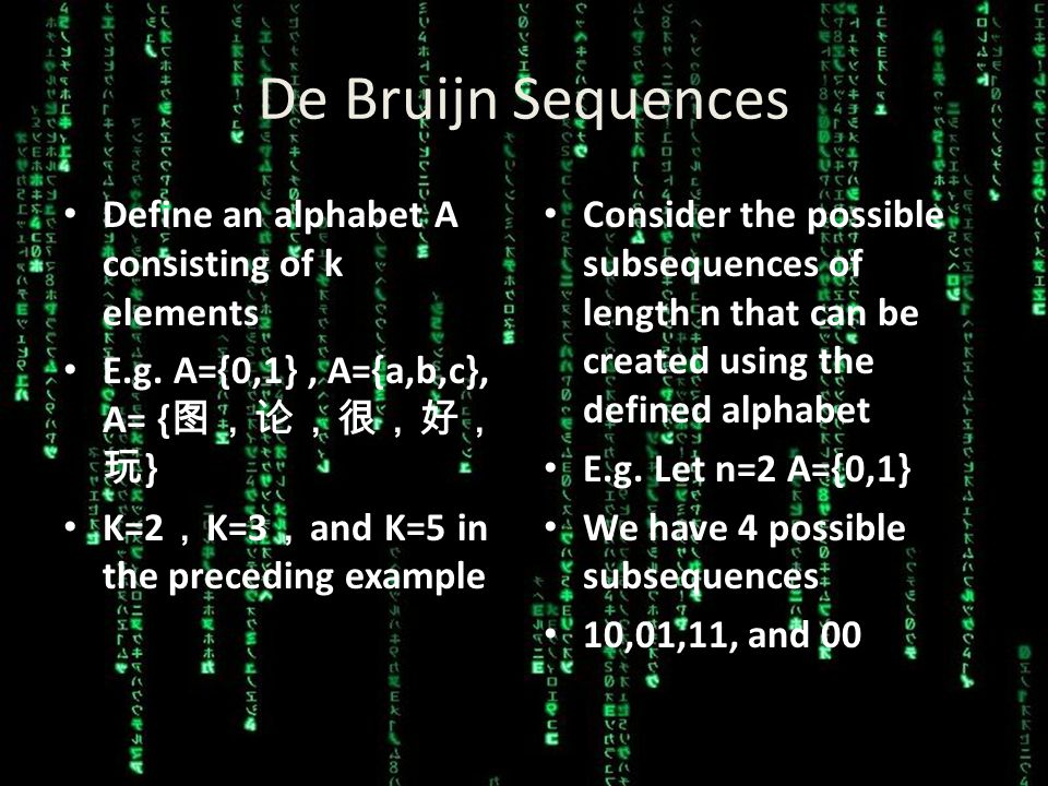 De Bruijn Sequences A De Bruijn Sequence B(k,n) is a cylic sequence of an alphabet A (that consists of k elements ) in which EVERY possible subsequence of length n appears as a sequence of consecutive letters EXACTLY once.