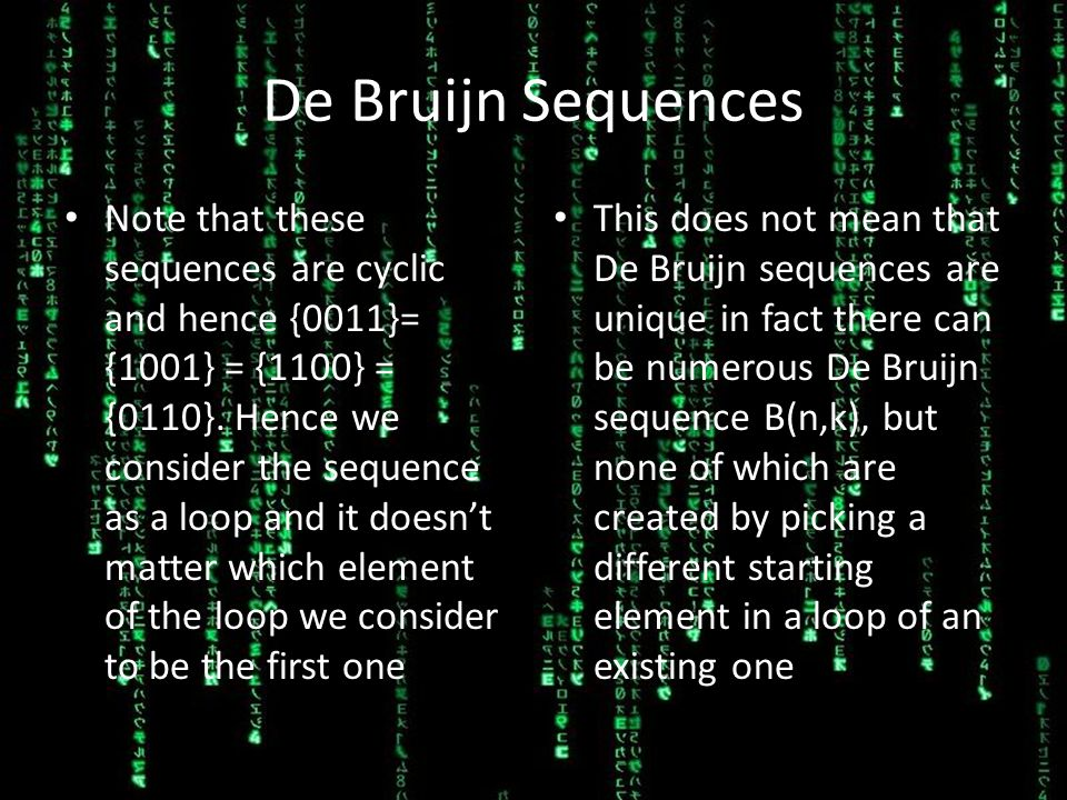 De Bruijn Sequences Note that these sequences are cyclic and hence {0011}= {1001} = {1100} = {0110}. Hence we consider the sequence as a loop and it d