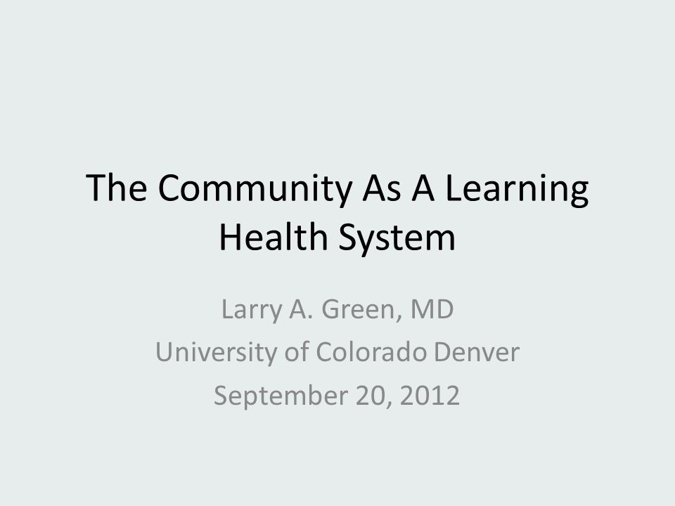 The Community As A Learning Health System Larry A. Green, MD University of Colorado Denver September 20, 2012