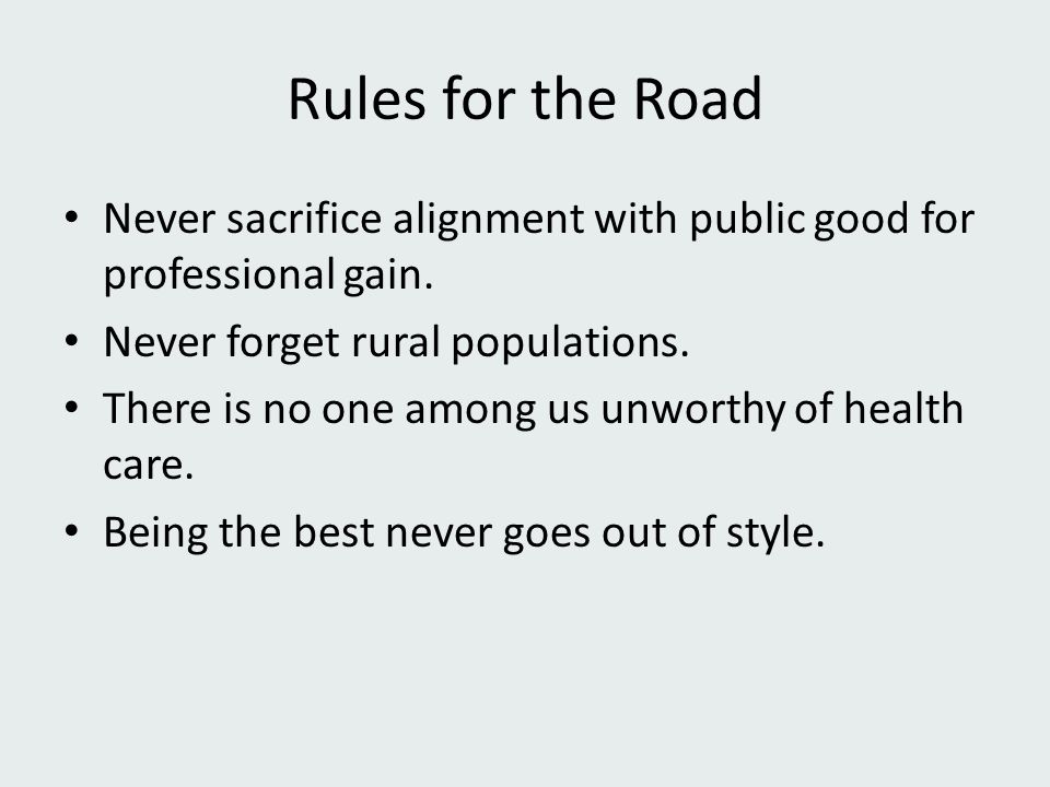 Rules for the Road Never sacrifice alignment with public good for professional gain. Never forget rural populations. There is no one among us unworthy