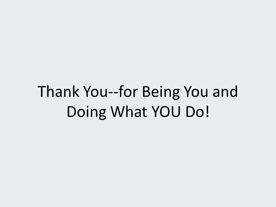 Thank You--for Being You and Doing What YOU Do!